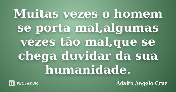 Muitas vezes o homem se porta mal,algumas vezes tão mal,que se chega duvidar da sua humanidade.... Frase de Adalto Angelo Cruz.