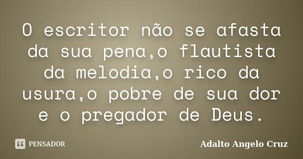 O escritor não se afasta da sua pena,o flautista da melodia,o rico da usura,o pobre de sua dor e o pregador de Deus.... Frase de Adalto Angelo Cruz.