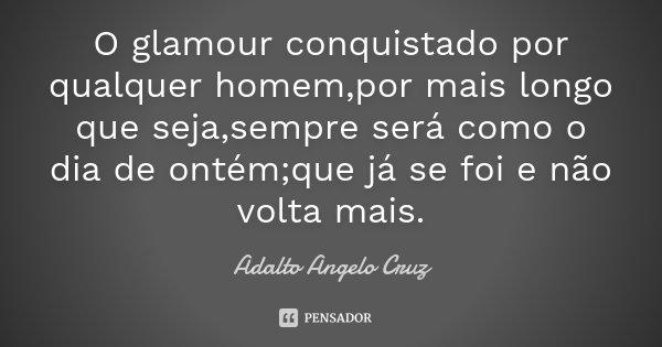 O glamour conquistado por qualquer homem,por mais longo que seja,sempre será como o dia de ontém;que já se foi e não volta mais.... Frase de Adalto Angelo Cruz.