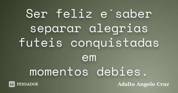 Ser feliz e´saber separar alegrias futeis conquistadas em momentos debies.... Frase de Adalto Angelo Cruz.