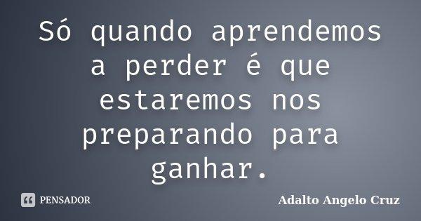 Só quando aprendemos a perder é que estaremos nos preparando para ganhar.... Frase de Adalto Angelo Cruz.