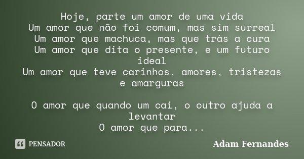 Hoje, parte um amor de uma vida Um amor que não foi comum, mas sim surreal Um amor que machuca, mas que trás a cura Um amor que dita o presente, e um futuro ide... Frase de Adam Fernandes.