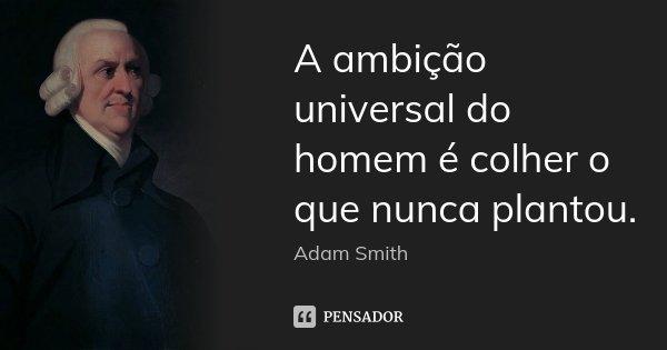 A ambição universal do homem é colher o que nunca plantou.... Frase de Adam Smith.