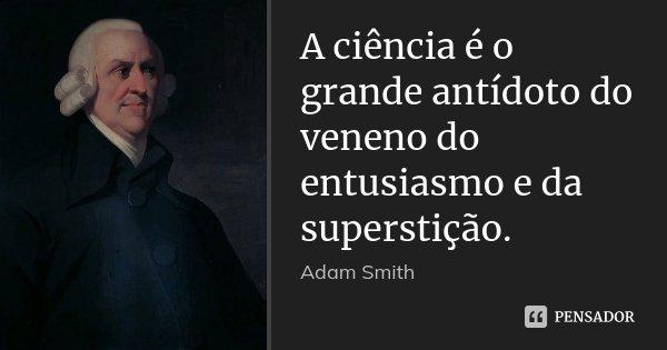 A ciência é o grande antídoto do veneno do entusiasmo e da superstição.... Frase de Adam Smith.