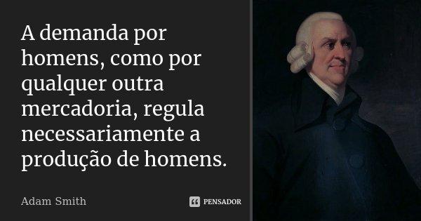 ...a demanda por homens, como por qualquer outra mercadoria, regula necessariamente a produção de homens.... Frase de Adam Smith.