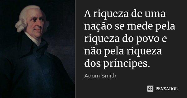 A riqueza de uma nação se mede pela riqueza do povo e não pela riqueza dos príncipes.... Frase de Adam Smith.