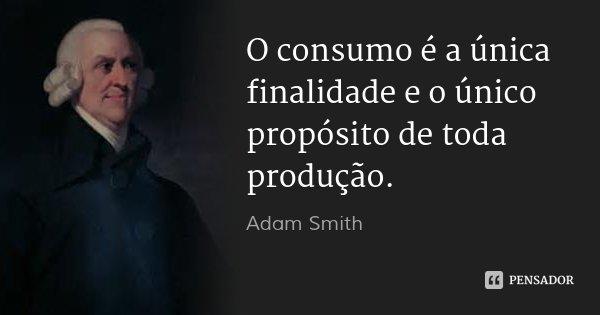O consumo é a única finalidade e o único propósito de toda produção.... Frase de Adam Smith.