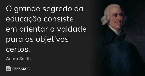 O grande segredo da educação consiste em orientar a vaidade para os objetivos certos.... Frase de Adam Smith.