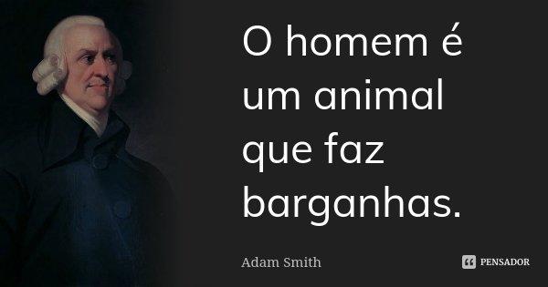 O homem é um animal que faz barganhas.... Frase de Adam Smith.
