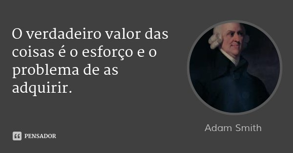O verdadeiro valor das coisas é o esforço e o problema de as adquirir.... Frase de Adam Smith.