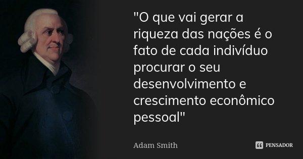 """""""O que vai gerar a riqueza das nações é o fato de cada indivíduo procurar o seu desenvolvimento e crescimento econômico pessoal""""... Frase de Adam Smith."""