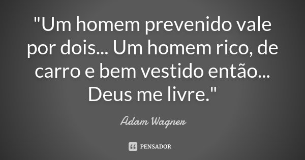 """""""Um homem prevenido vale por dois... Um homem rico, de carro e bem vestido então... Deus me livre.""""... Frase de Adam Wagner."""