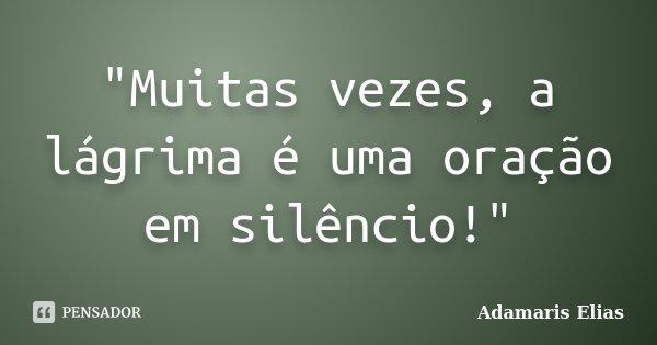 """""""Muitas vezes, a lágrima é uma oração em silêncio!""""... Frase de Adamaris Elias."""