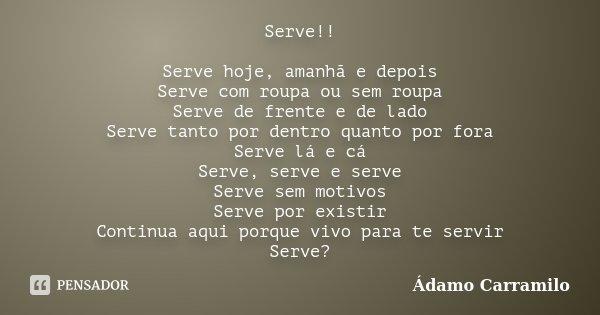 Serve!! Serve hoje, amanhã e depois Serve com roupa ou sem roupa Serve de frente e de lado Serve tanto por dentro quanto por fora Serve lá e cá Serve, serve e s... Frase de Ádamo Carramilo.