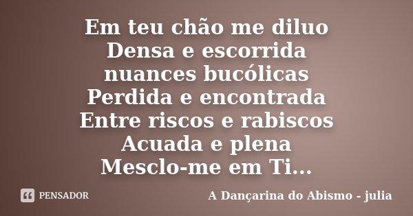 Em teu chão me diluo Densa e escorrida nuances bucólicas Perdida e encontrada Entre riscos e rabiscos Acuada e plena Mesclo-me em Ti...... Frase de A Dançarina do Abismo - julia.