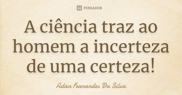 A ciência traz ao homem a incerteza de uma certeza!... Frase de Adan Fernandes Da Silva.