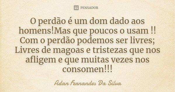 O perdão é um dom dado aos homens!Mas que poucos o usam !! Com o perdão podemos ser livres; Livres de magoas e tristezas que nos afligem e que muitas vezes nos ... Frase de Adan Fernandes Da Silva.