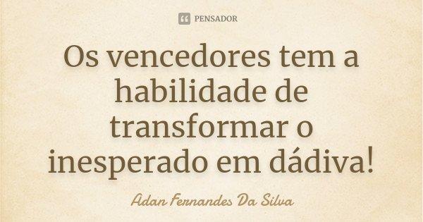Os vencedores tem a habilidade de transformar o inesperado em dádiva!... Frase de Adan Fernandes Da Silva.