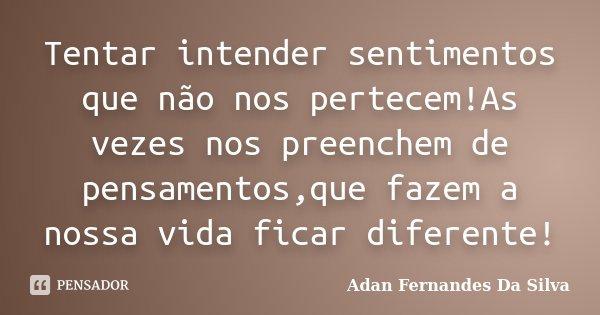 Tentar intender sentimentos que não nos pertecem!As vezes nos preenchem de pensamentos,que fazem a nossa vida ficar diferente!... Frase de Adan Fernandes Da Silva.