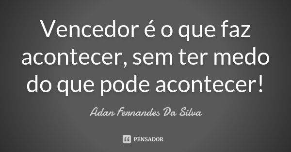 Vencedor é o que faz acontecer, sem ter medo do que pode acontecer!... Frase de Adan Fernandes Da Silva.