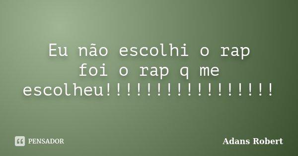 Eu não escolhi o rap foi o rap q me escolheu!!!!!!!!!!!!!!!!!... Frase de Adans Robert.