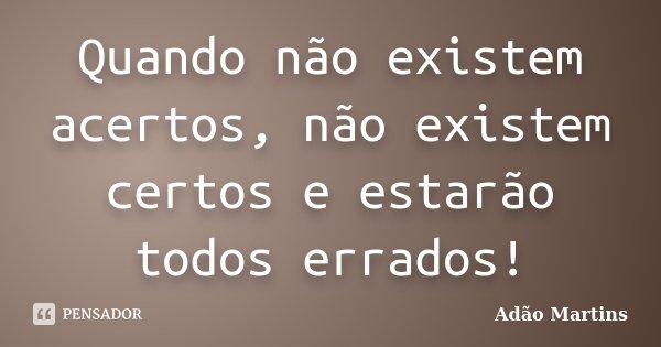 Quando não existem acertos, não existem certos e estarão todos errados!... Frase de Adão Martins.