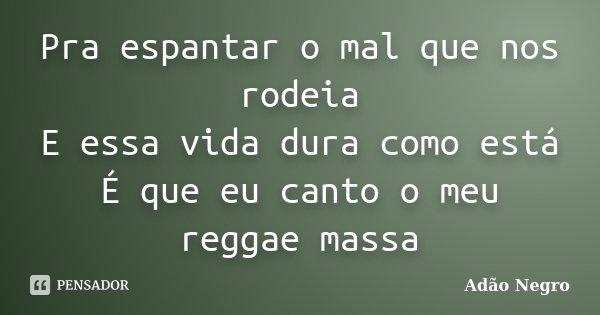 Pra espantar o mal que nos rodeia E essa vida dura como está É que eu canto o meu reggae massa... Frase de Adão Negro.