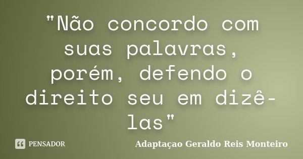 """""""Não concordo com suas palavras, porém, defendo o direito seu em dizê-las""""... Frase de Adaptação - Geraldo Reis Monteiro."""