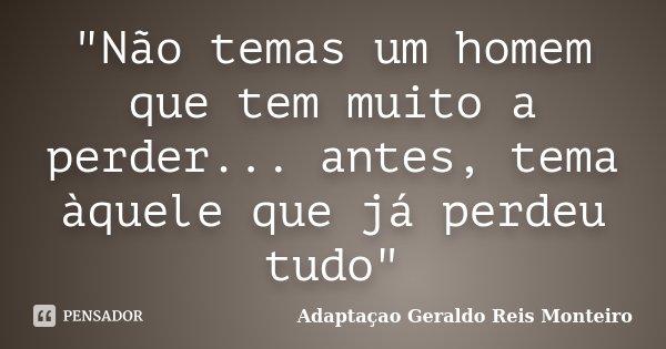 """""""Não temas um homem que tem muito a perder... antes, tema àquele que já perdeu tudo""""... Frase de Adaptaçao Geraldo Reis Monteiro."""