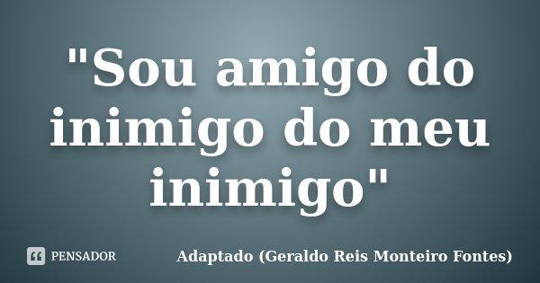 """""""Sou amigo do inimigo do meu inimigo""""... Frase de Adaptado Geraldo Reis Monteiro Fontes."""