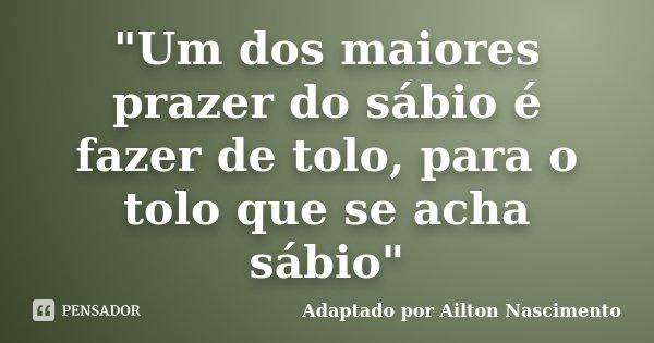 """""""Um dos maiores prazer do sábio é fazer de tolo, para o tolo que se acha sábio""""... Frase de Adaptado por Ailton Nascimento."""