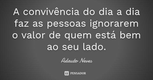 A convivência do dia a dia faz as pessoas ignorarem o valor de quem está bem ao seu lado.... Frase de Adauto Neves.