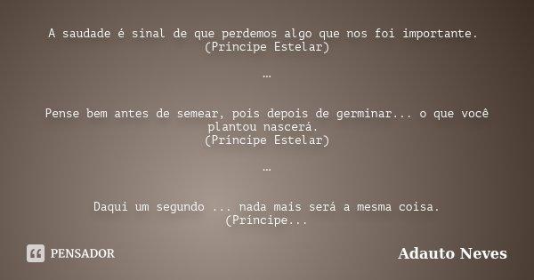 A saudade é sinal de que perdemos algo que nos foi importante. (Príncipe Estelar) … Pense bem antes de semear, pois depois de germinar... o que você plantou nas... Frase de Adauto Neves.