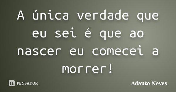 A única verdade que eu sei é que ao nascer eu comecei a morrer!... Frase de Adauto Neves.