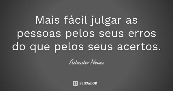 Mais fácil julgar as pessoas pelos seus erros do que pelos seus acertos.... Frase de Adauto Neves.