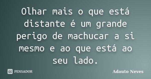 Olhar mais o que está distante é um grande perigo de machucar a si mesmo e ao que está ao seu lado.... Frase de Adauto Neves.