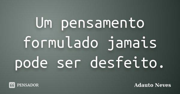 Um pensamento formulado jamais pode ser desfeito.... Frase de Adauto Neves.