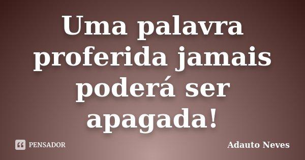 Uma palavra proferida jamais poderá ser apagada!... Frase de Adauto Neves.