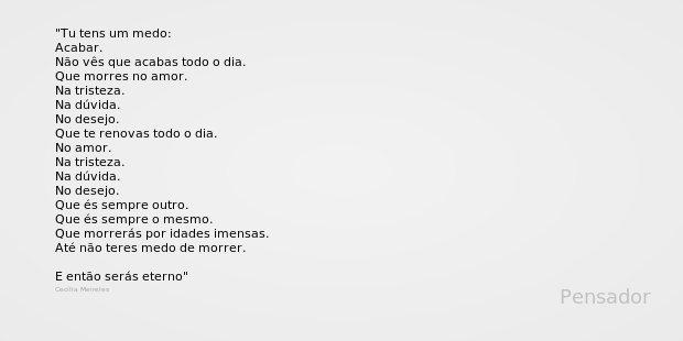 Tu tens um medo: Acabar. Não vês que acabas todo o dia. Que morres no amor. Na tristeza. Na dúvida. No desejo. Que te renovas todo o dia. No amor. Na tristeza. ... Frase de Cecília Meireles.