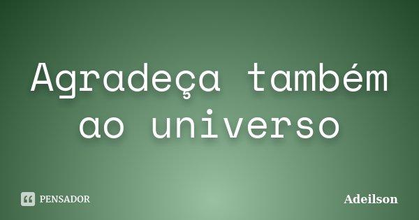 Agradeça também ao universo... Frase de Adeilson.