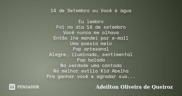 14 de Setembro ou Você é água Eu lembro Foi no dia 14 de setembro Você nunca me olhava Então lhe mandei por e-mail Uma poesia meio Pop artesanal Alegre, ilumina... Frase de Adeilton Oliveira de Queiroz.