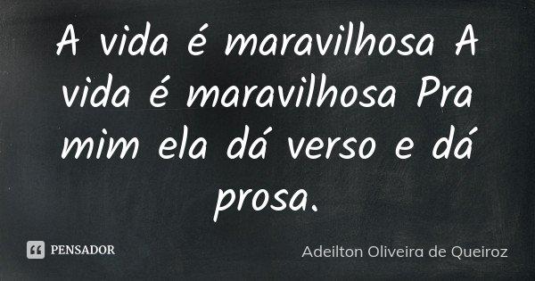 A vida é maravilhosa A vida é maravilhosa Pra mim ela dá verso e dá prosa.... Frase de Adeilton Oliveira de Queiroz.