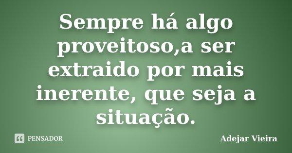Sempre há algo proveitoso,a ser extraido por mais inerente, que seja a situação.... Frase de Adejar Vieira.