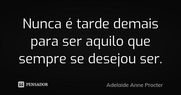 Nunca é tarde demais para ser aquilo que sempre se desejou ser.... Frase de Adelaide Anne Procter.