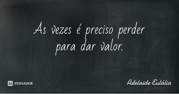As vezes é preciso perder para dar valor.... Frase de Adelaide Eulália.