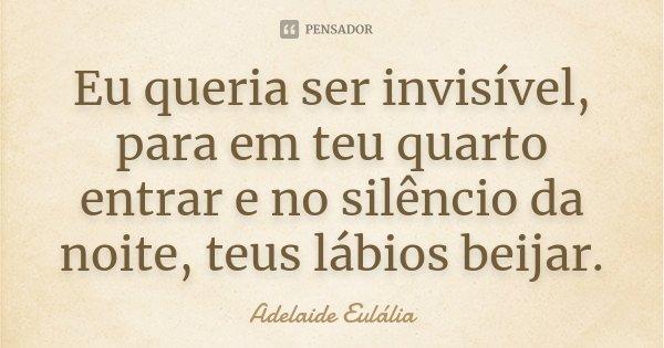 Eu queria ser invisível, para em teu quarto entrar e no silêncio da noite, teus lábios beijar.... Frase de Adelaide Eulália.