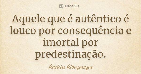 Aquele que é autêntico, é louco por consequência e imortal por predestinação.... Frase de Adelcles Albuquerque.