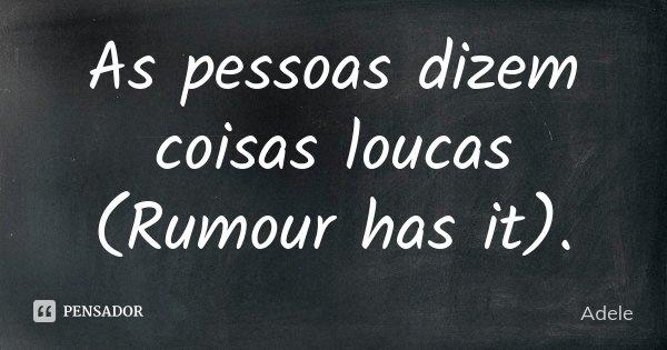 As pessoas dizem coisas loucas (Rumour has it).... Frase de Adele.
