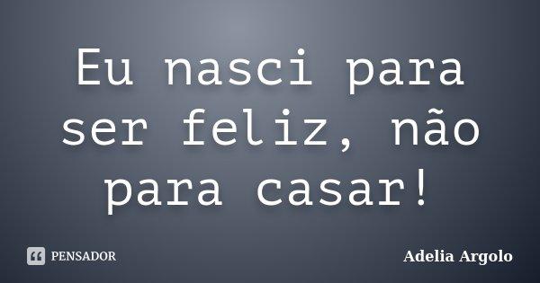 Eu nasci para ser feliz, não para casar!... Frase de Adélia Argolo.
