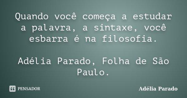 Quando você começa a estudar a palavra, a sintaxe, você esbarra é na filosofia. Adélia Parado, Folha de São Paulo.... Frase de Adélia Parado.